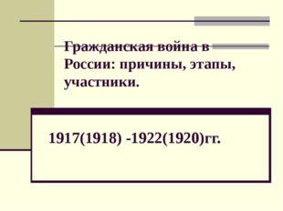 Гражданская война в России: причины, этапы, участники. 1917(1918) -1922(1920)