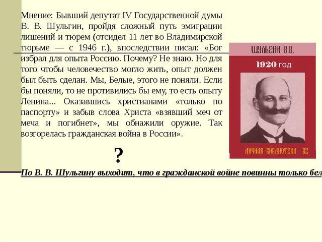 Мнение: Бывший депутат IV Государственной думы В. В. Шульгин, пройдя сложный...
