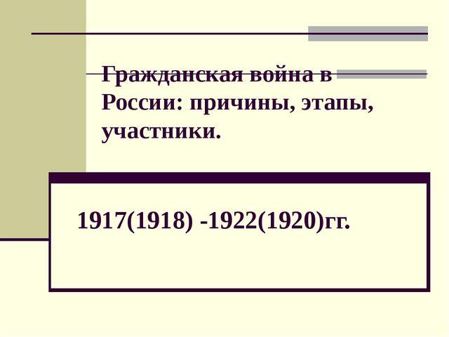 Гражданская война в России: причины, этапы, участники. 1917(1918) -1922(1920)...
