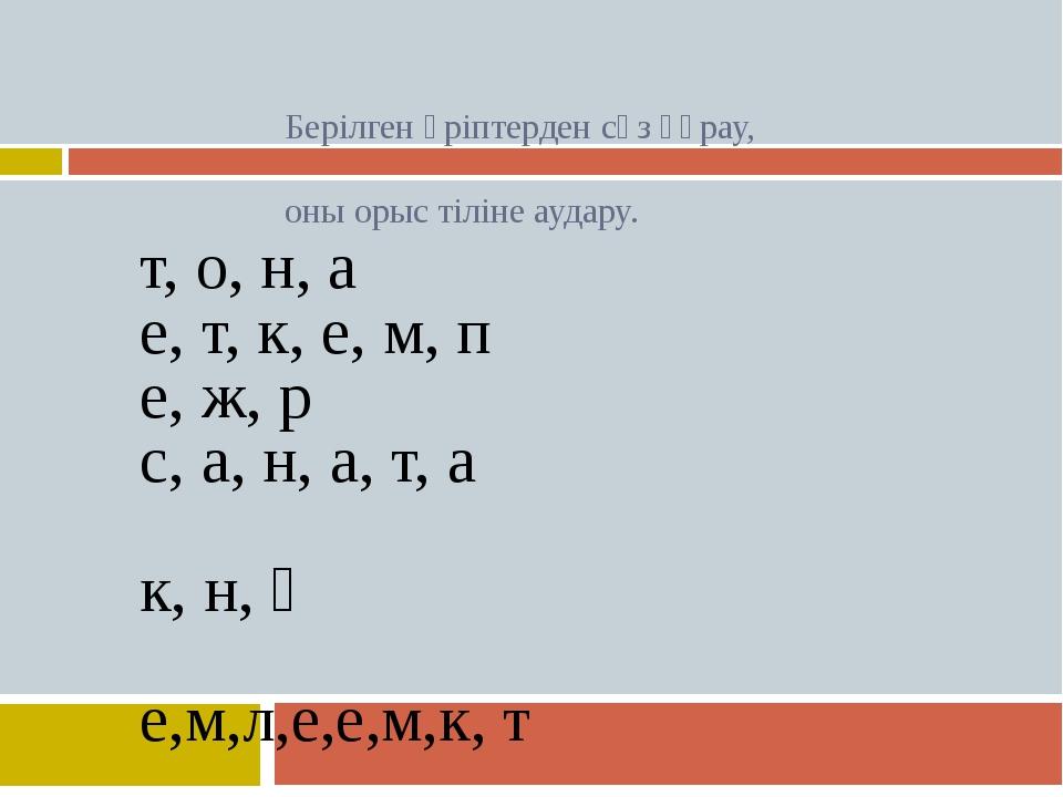 Берілген әріптерден сөз құрау, оны орыс тіліне аудару. т, о, н, а е, т, к, е,...