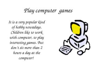 Play computer games It is a very popular kind of hobby nowadays. Children lik