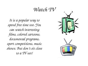 Watch TV It is a popular way to spend free time too. You can watch interestin