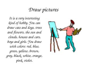 Draw pictures It is a very interesting kind of hobby. You can draw cats and d