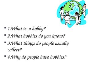1.What is a hobby? 2.What hobbies do you know? 3.What things do people usual