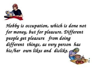 Hobby is occupation, which is done not for money, but for pleasure. Different