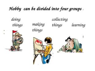 Hobby can be divided into four groups : doing things making things collecting