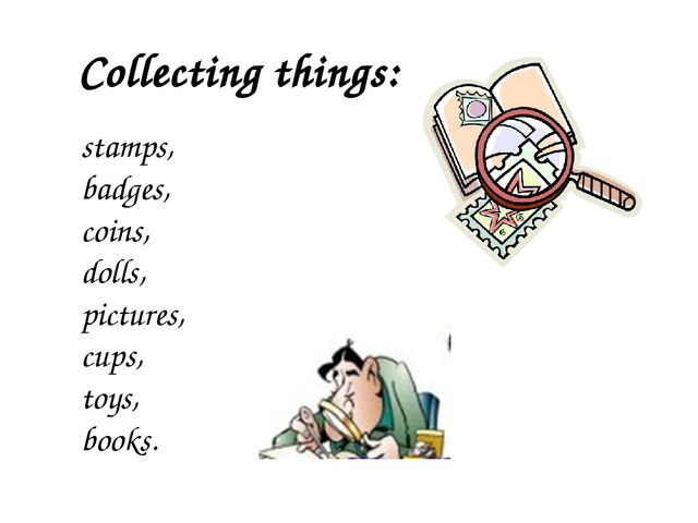 Collecting things: stamps, badges, coins, dolls, pictures, cups, toys, books.