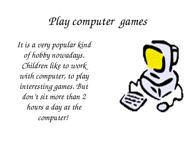Play computer games It is a very popular kind of hobby nowadays. Children lik...