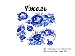 Гжель Презентация к уроку ИЗО 5 класс Выполнила: Свистунова С.А.