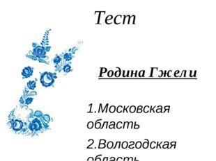 Тест Родина Гжели 1.Московская область 2.Вологодская область 3.Архангельская