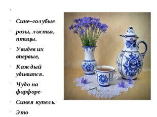 Сине–голубые розы, листья, птицы. Увидев их впервые, Каждый удивится. Чудо