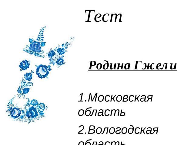 Тест Родина Гжели 1.Московская область 2.Вологодская область 3.Архангельская...