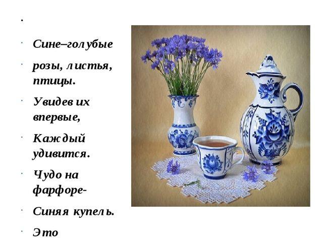 Сине–голубые розы, листья, птицы. Увидев их впервые, Каждый удивится. Чудо...