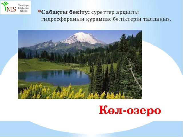 Көл-озеро Сабақты бекіту: суреттер арқылы гидросфераның құрамдас бөліктерін...