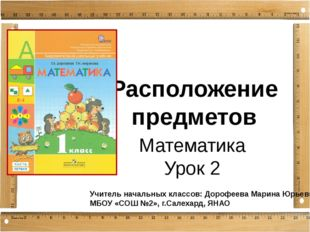 Расположение предметов Математика Урок 2 Учитель начальных классов: Дорофеева