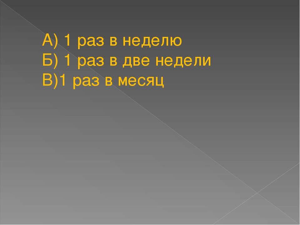 А) 1 раз в неделю Б) 1 раз в две недели В)1 раз в месяц