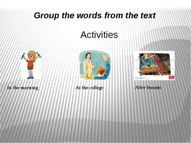Group the words from the text In the morning At the college After lessons Act...