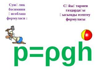Суюқлик босимини ҳисоблаш формуласи : p=ρgh Сұйықтармен газдардағы қысымды ес