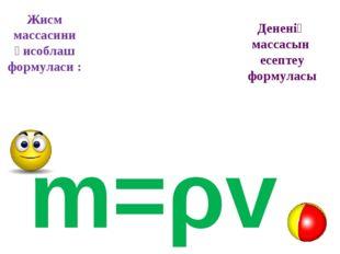 Жисм массасини ҳисоблаш формуласи : m=ρv Дененің массасын есептеу формуласы