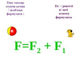 F=F2 + F1 Тенг таъсир этувчи кучни ҳисоблаш формуласи : Теңәрекетті күшті есе