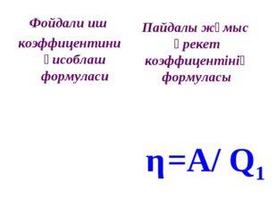 Фойдали иш коэффицентини ҳисоблаш формуласи η=A/ Q1 Пайдалы жұмыс әрекет коэф