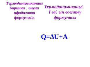 Термодинамиканинг биринчи қонуни ифодаловчи формуласи. Q=∆U+A Термодинамиканы