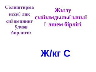 Солиштирма иссиқлик сиғимининг ўлчов бирлиги: Ж/кг С Жылу сыйымдылығының өлше
