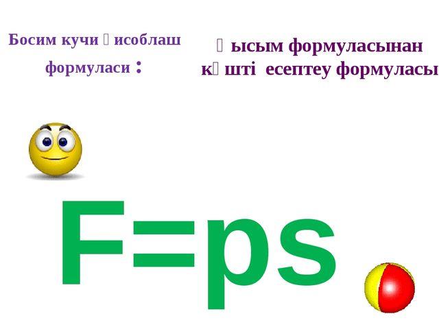 Босим кучи ҳисоблаш формуласи : F=ps Қысым формуласынан күшті есептеу формуласы