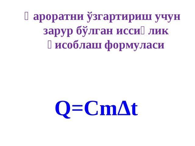 Q=Cm∆t Ҳароратни ўзгартириш учун зарур бўлган иссиқлик ҳисоблаш формуласи