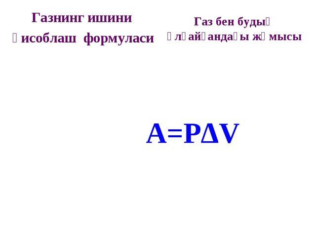 Газнинг ишини ҳисоблаш формуласи A=PΔV Газ бен будың ұлғайғандағы жұмысы