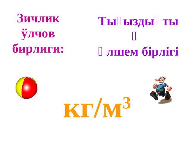 Зичлик ўлчов бирлиги: кг/м3 Тығыздықтың өлшем бірлігі