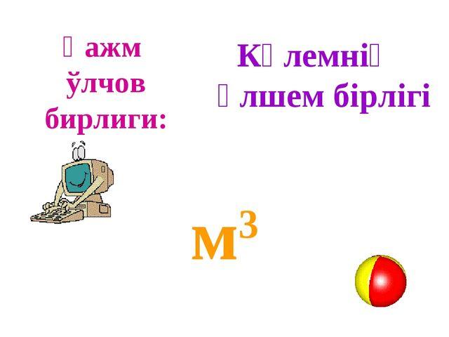Ҳажм ўлчов бирлиги: м3 Көлемнің өлшем бірлігі
