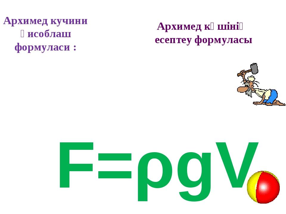 Архимед кучини ҳисоблаш формуласи : F=ρgV Архимед күшінің есептеу формуласы