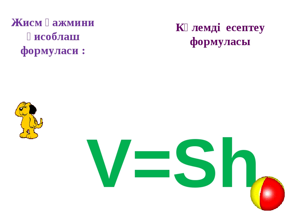 Жисм ҳажмини ҳисоблаш формуласи : V=Sh Көлемді есептеу формуласы