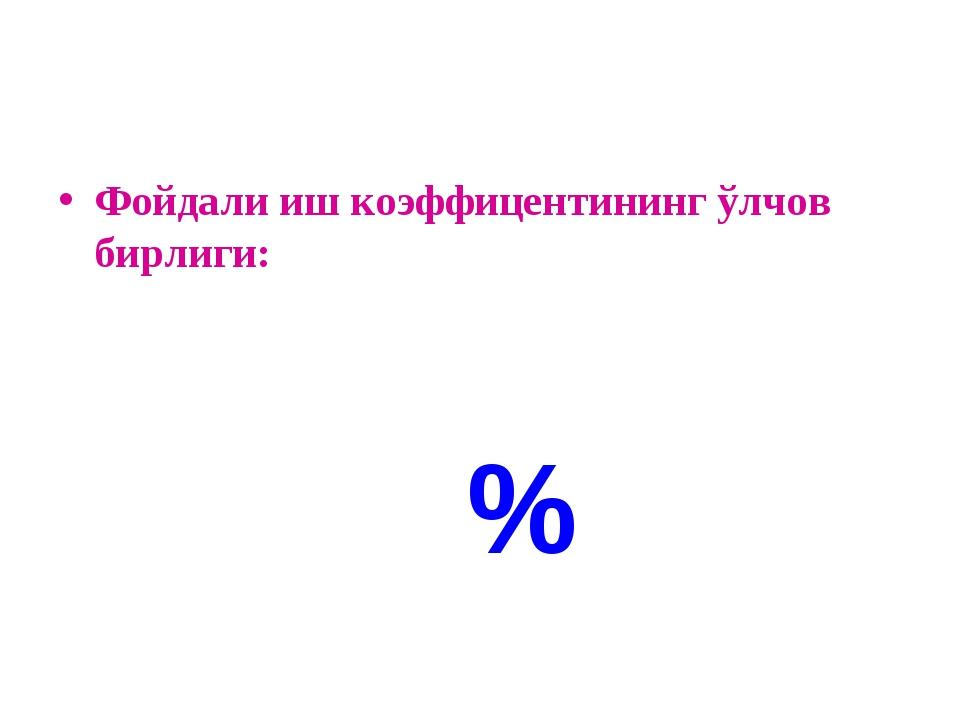 Фойдали иш коэффицентининг ўлчов бирлиги: %