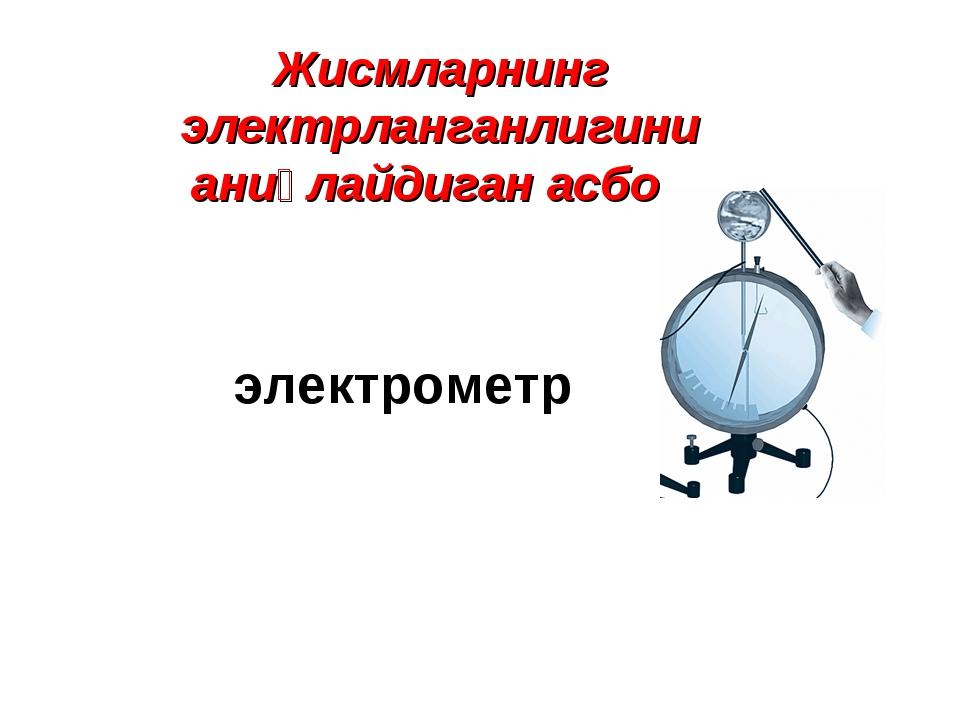 Жисмларнинг электрланганлигини аниқлайдиган асбоб электрометр