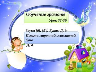 Обучение грамоте Урок 32-39 Звуки [д], [д']. Буквы Д, д. Письмо строчной и з