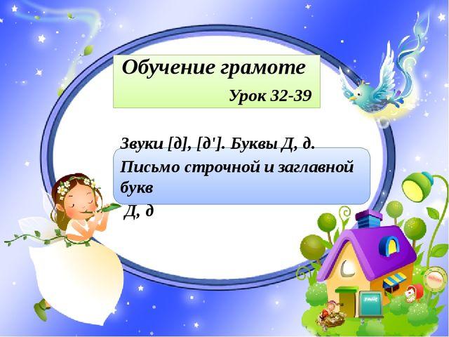 Обучение грамоте Урок 32-39 Звуки [д], [д']. Буквы Д, д. Письмо строчной и з...