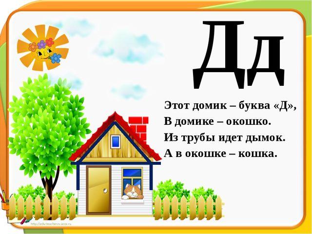Дд Этот домик – буква «Д», В домике – окошко. Из трубы идет дымок. А в окошке...