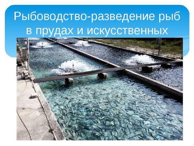 Рыбоводство-разведение рыб в прудах и искусственных озерах.