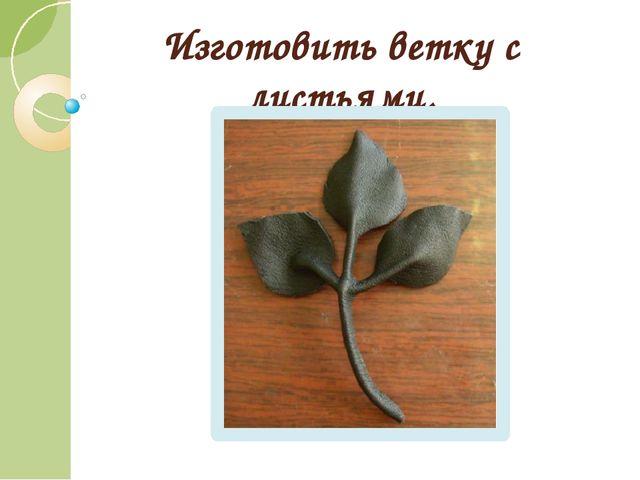 Изготовить ветку с листьями.