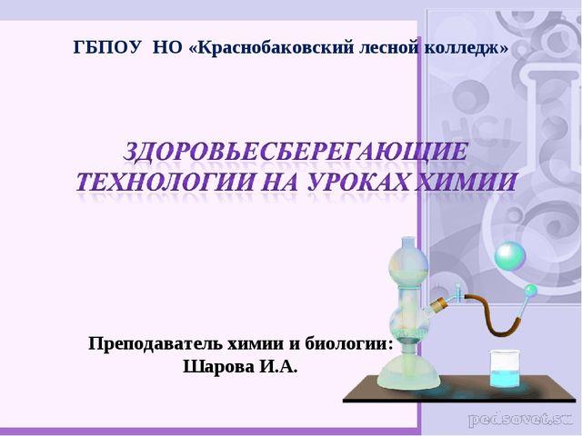 ГБПОУ НО «Краснобаковский лесной колледж» Преподаватель химии и биологии: Шар...