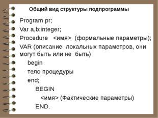 Общий вид структуры подпрограммы Program pr; Var a,b:integer; Рrосеdurе  (фор