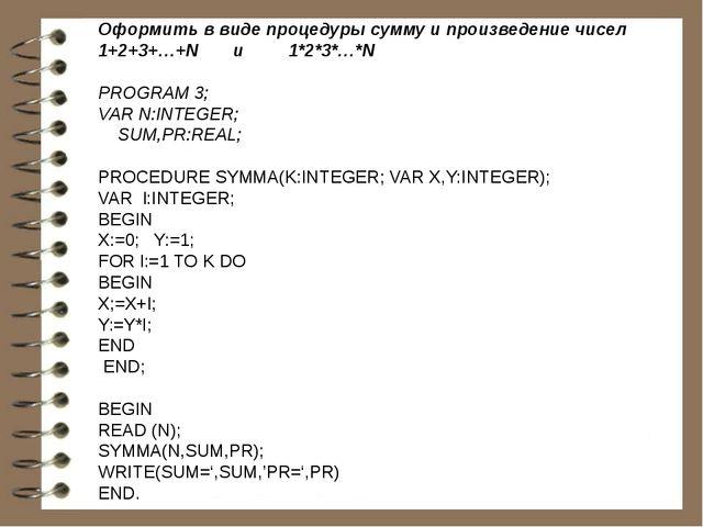 Оформить в виде процедуры сумму и произведение чисел 1+2+3+…+N и 1*2*3*…*N PR...