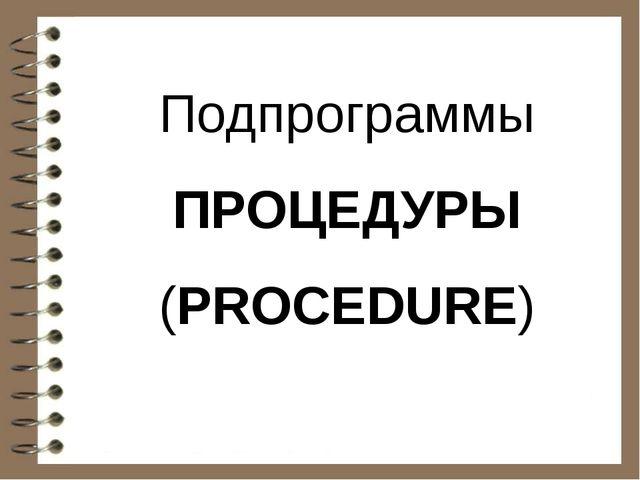Подпрограммы ПРОЦЕДУРЫ (PROCEDURE)