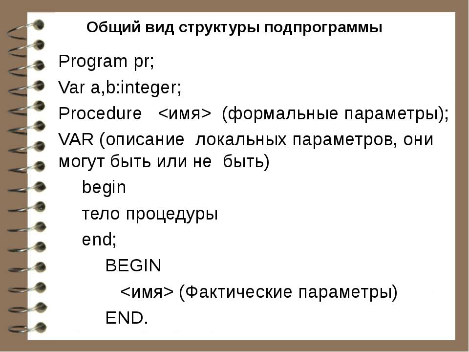 Общий вид структуры подпрограммы Program pr; Var a,b:integer; Рrосеdurе  (фор...