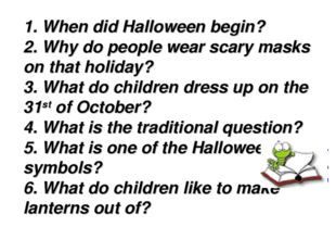 1. When did Halloween begin? 2. Why do people wear scary masks on that holida