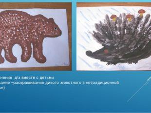 Выполнение д\з вместе с детьми (рисование –раскрашивание дикого животного в н