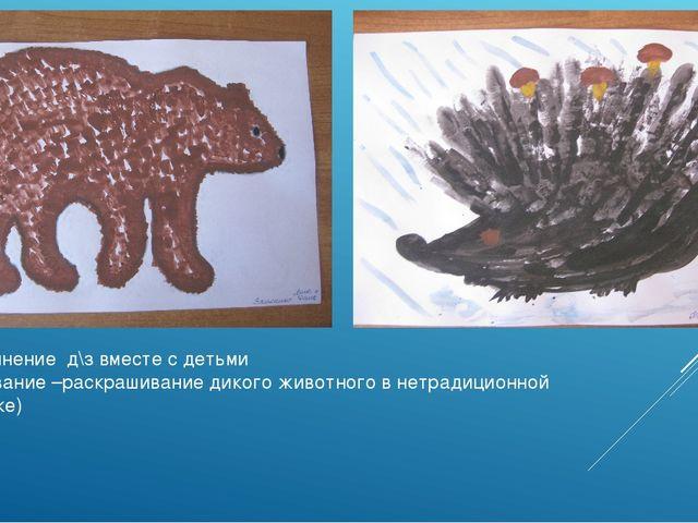 Выполнение д\з вместе с детьми (рисование –раскрашивание дикого животного в н...