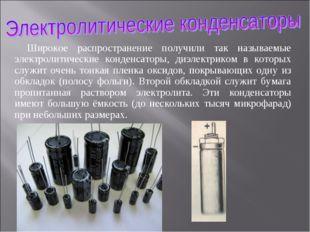 Широкое распространение получили так называемые электролитические конденсатор